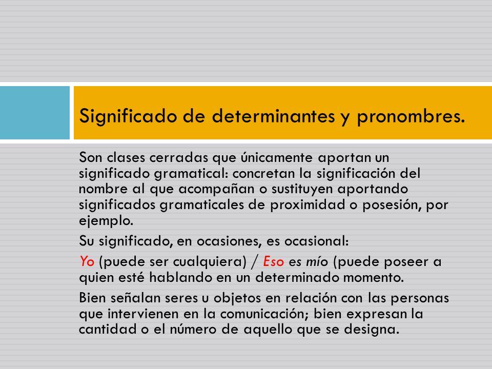 Son clases cerradas que únicamente aportan un significado gramatical: concretan la significación del nombre al que acompañan o sustituyen aportando significados gramaticales de proximidad o posesión, por ejemplo.