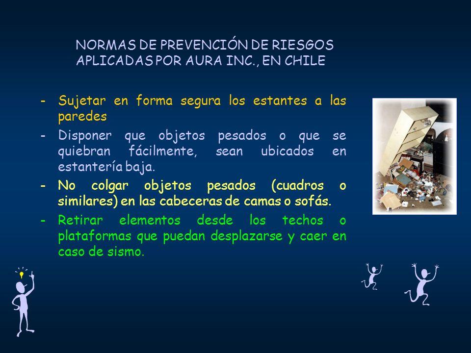 NORMAS DE PREVENCIÓN DE RIESGOS APLICADAS POR AURA INC., EN CHILE -Sujetar en forma segura los estantes a las paredes -Disponer que objetos pesados o que se quiebran fácilmente, sean ubicados en estantería baja.