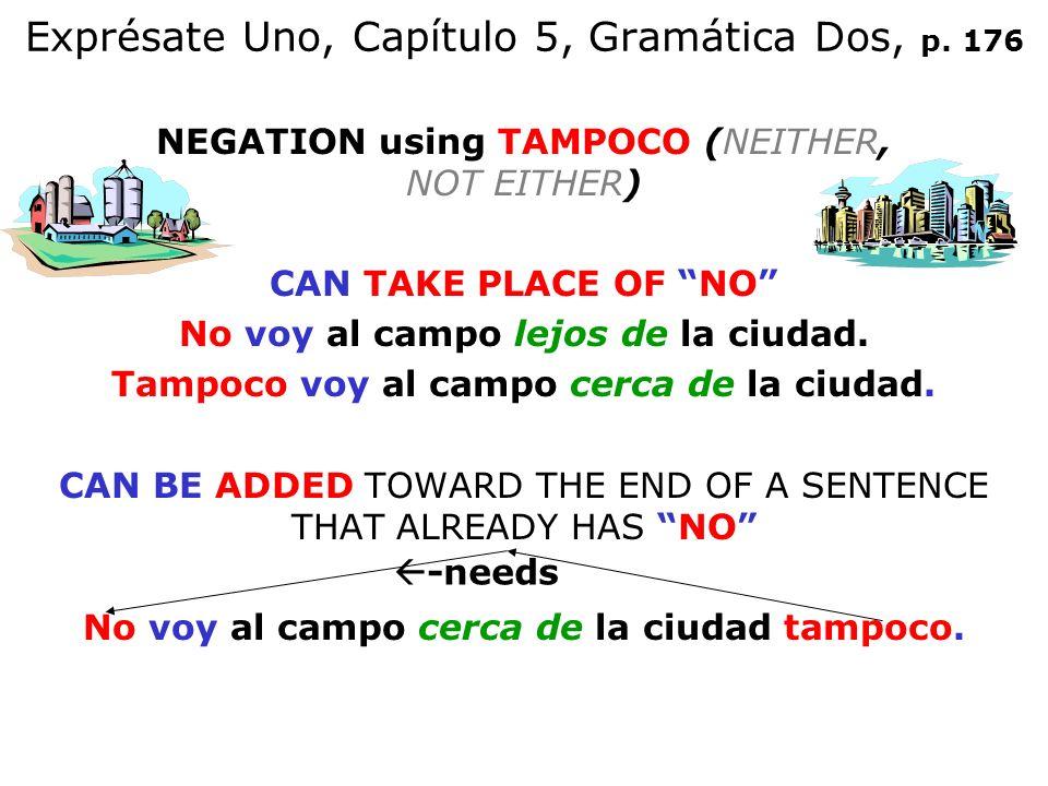 Exprésate Uno, Capítulo 5, Gramática Dos, p. 176 NEGATION using TAMPOCO (NEITHER, NOT EITHER) CAN TAKE PLACE OF NO No voy al campo lejos de la ciudad.