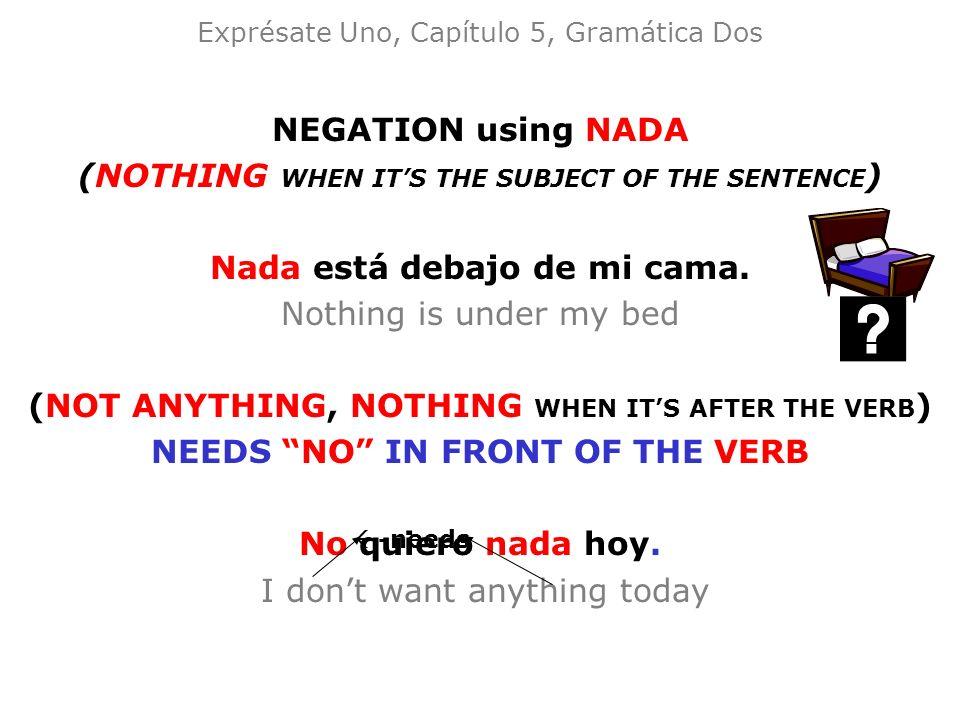 Exprésate Uno, Capítulo 5, Gramática Dos NEGATION using NADA (NOTHING WHEN ITS THE SUBJECT OF THE SENTENCE ) Nada está debajo de mi cama. Nothing is u