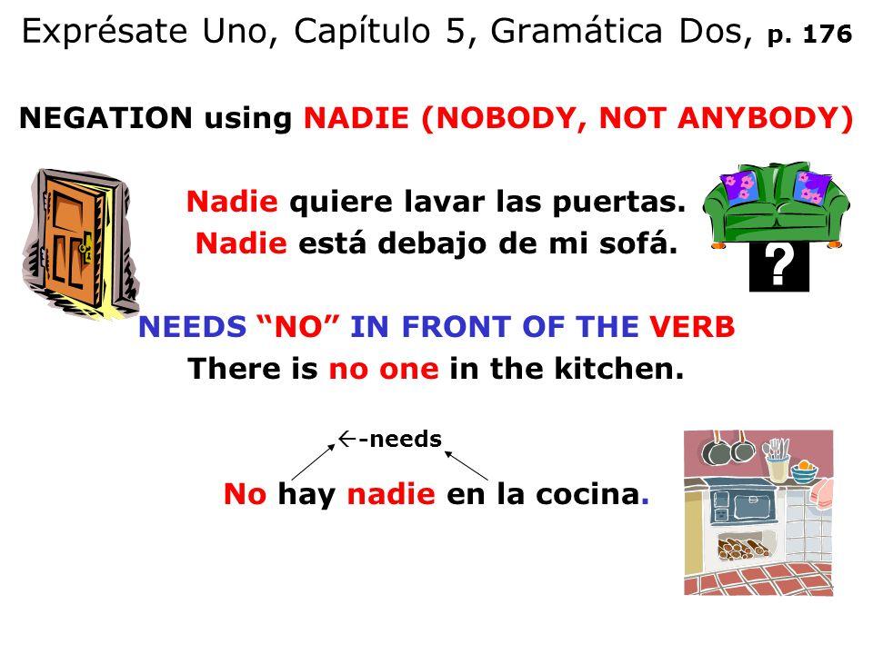 Exprésate Uno, Capítulo 5, Gramática Dos, p. 176 NEGATION using NADIE (NOBODY, NOT ANYBODY) Nadie quiere lavar las puertas. Nadie está debajo de mi so