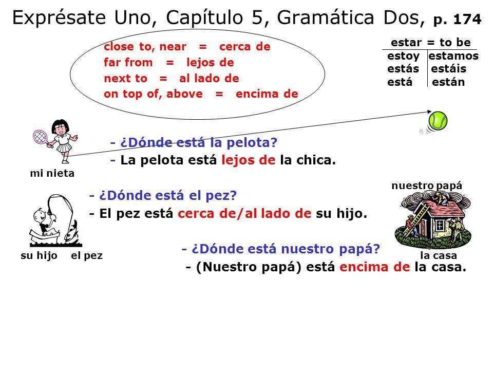 Exprésate Uno, Capítulo 5, Gramática Dos, p. 174 close to, near = cerca de far from = lejos de next to = al lado de on top of, above = encima de - ¿Dó