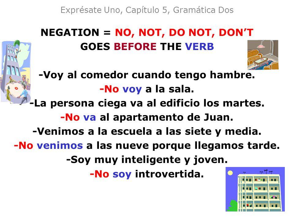 Exprésate Uno, Capítulo 5, Gramática Dos NEGATION = NO, NOT, DO NOT, DONT GOES BEFORE THE VERB -Voy al comedor cuando tengo hambre. -No voy a la sala.