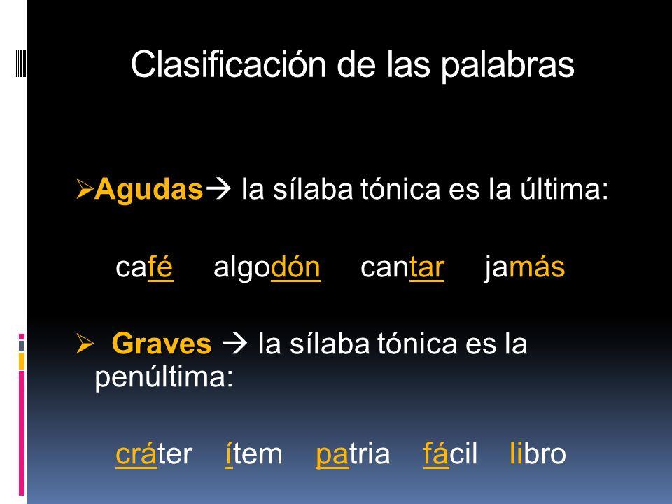 Clasificación de las palabras Agudas Agudas la sílaba tónica es la última: café algodón cantar jamás Graves Graves la sílaba tónica es la penúltima: c