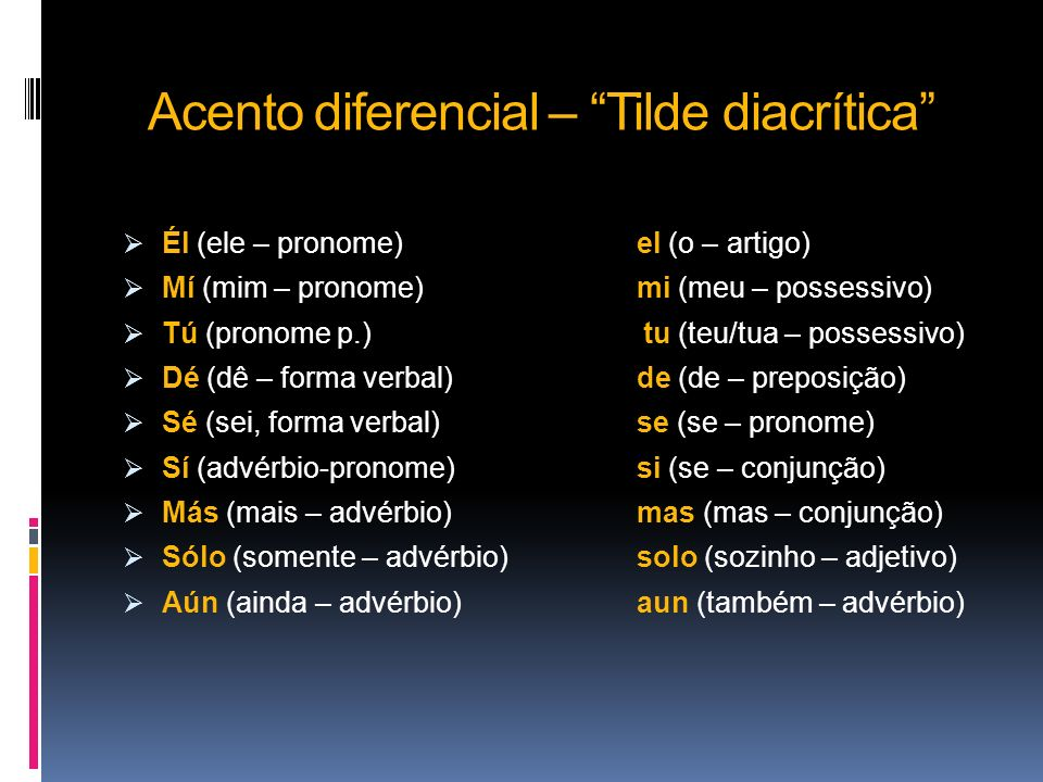 Acento diferencial – Tilde diacrítica Él (ele – pronome)el (o – artigo) Mí (mim – pronome)mi (meu – possessivo) Tú (pronome p.) tu (teu/tua – possessi