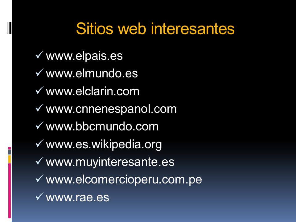 Sitios web interesantes www.elpais.es www.elmundo.es www.elclarin.com www.cnnenespanol.com www.bbcmundo.com www.es.wikipedia.org www.muyinteresante.es