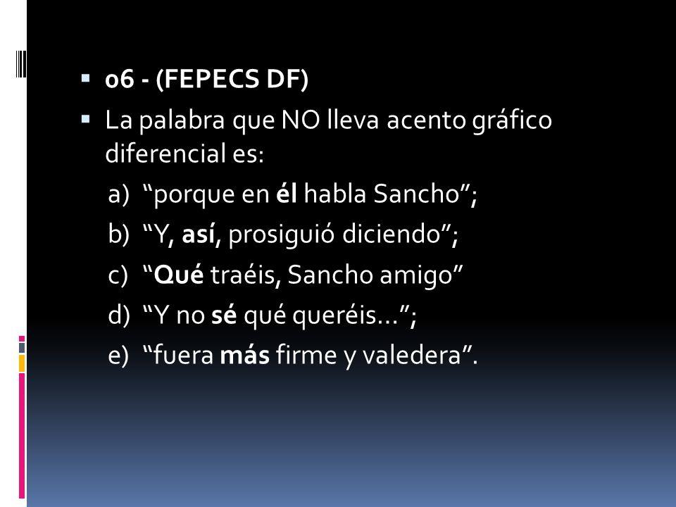 06 - (FEPECS DF) La palabra que NO lleva acento gráfico diferencial es: a)porque en él habla Sancho; b)Y, así, prosiguió diciendo; c)Qué traéis, Sanch