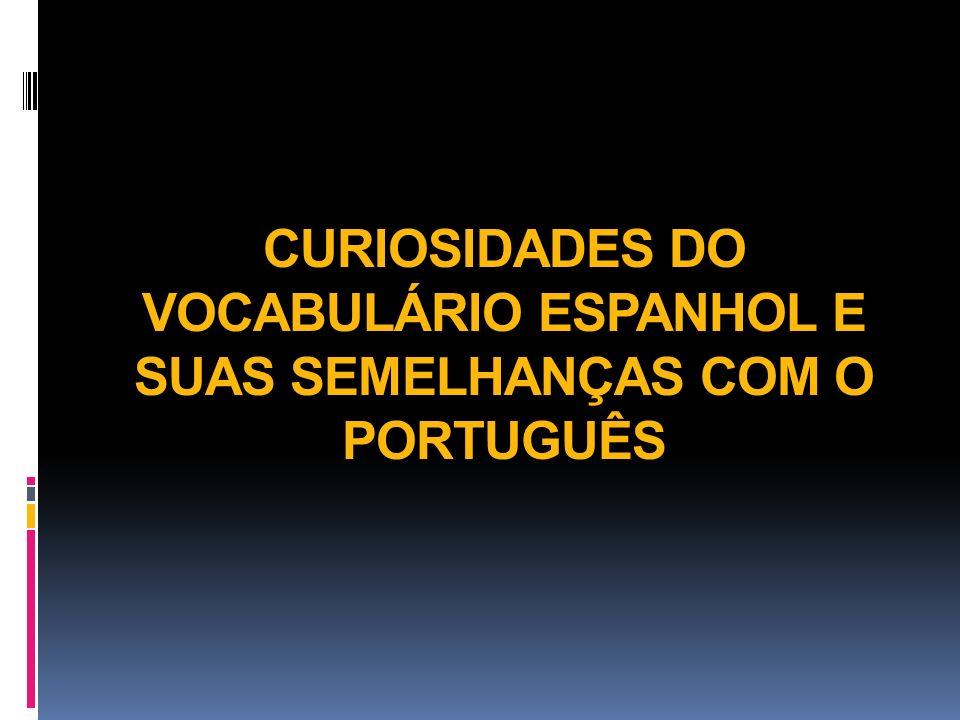 CURIOSIDADES DO VOCABULÁRIO ESPANHOL E SUAS SEMELHANÇAS COM O PORTUGUÊS