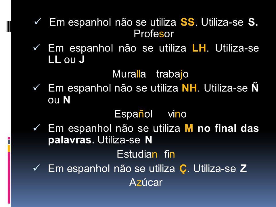 Em espanhol não se utiliza SS. Utiliza-se S. Profesor Em espanhol não se utiliza LH. Utiliza-se LL ou J Muralla trabajo Em espanhol não se utiliza NH.
