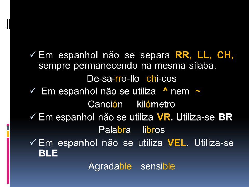 Em espanhol não se separa RR, LL, CH, sempre permanecendo na mesma sílaba. De-sa-rro-llo chi-cos Em espanhol não se utiliza ^ nem ~ Canción kilómetro
