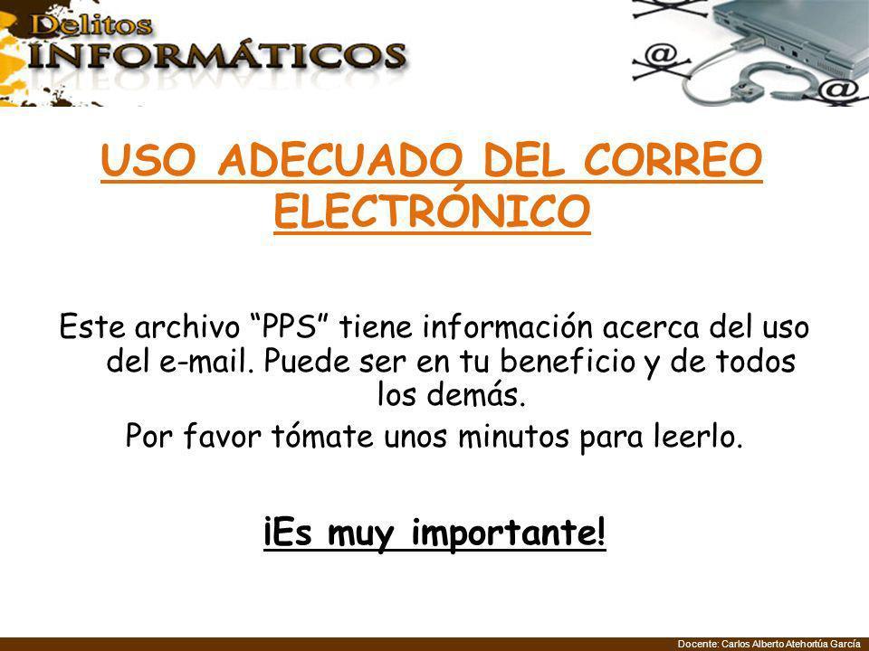 Docente: Carlos Alberto Atehortúa García Este archivo PPS tiene información acerca del uso del e-mail. Puede ser en tu beneficio y de todos los demás.