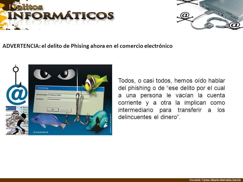 Docente: Carlos Alberto Atehortúa García ADVERTENCIA: el delito de Phising ahora en el comercio electrónico Todos, o casi todos, hemos oído hablar del
