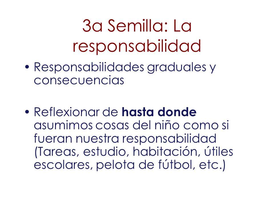 3a Semilla: La responsabilidad Responsabilidades graduales y consecuencias Reflexionar de hasta donde asumimos cosas del niño como si fueran nuestra r
