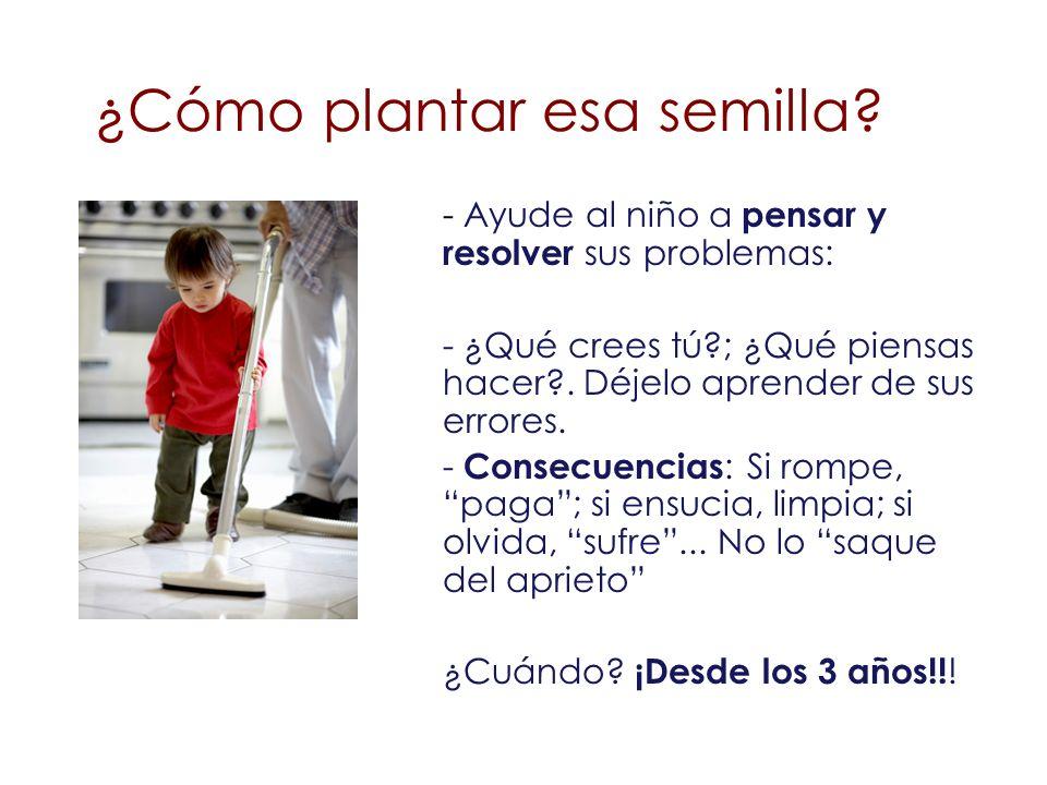¿Cómo plantar esa semilla? - Ayude al niño a pensar y resolver sus problemas: - ¿Qué crees tú?; ¿Qué piensas hacer?. Déjelo aprender de sus errores. -