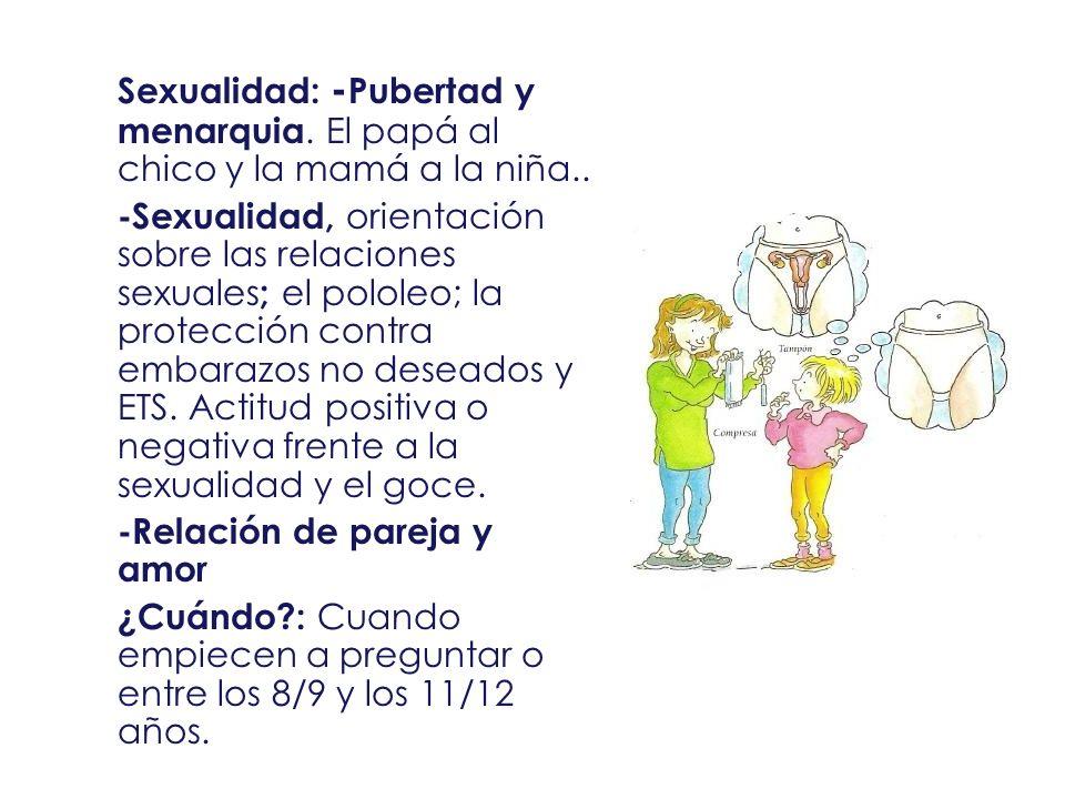 Sexualidad: - Pubertad y menarquia. El papá al chico y la mamá a la niña.. -Sexualidad, orientación sobre las relaciones sexuales ; el pololeo; la pro