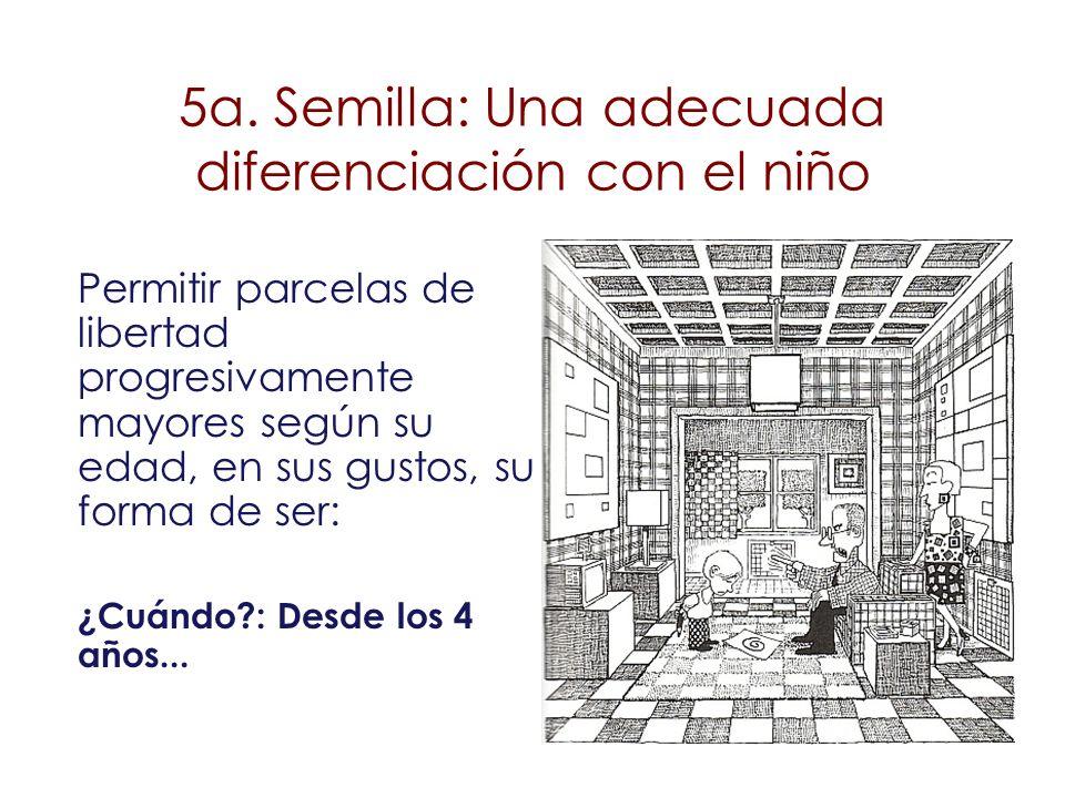 5a. Semilla: Una adecuada diferenciación con el niño Permitir parcelas de libertad progresivamente mayores según su edad, en sus gustos, su forma de s