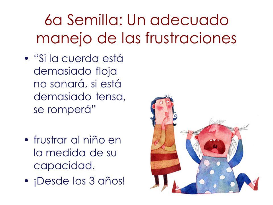 6a Semilla: Un adecuado manejo de las frustraciones Si la cuerda está demasiado floja no sonará, si está demasiado tensa, se romperá frustrar al niño