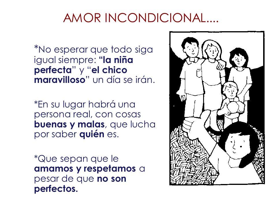 AMOR INCONDICIONAL.... * No esperar que todo siga igual siempre: la niña perfecta y el chico maravilloso un día se irán. *En su lugar habrá una person