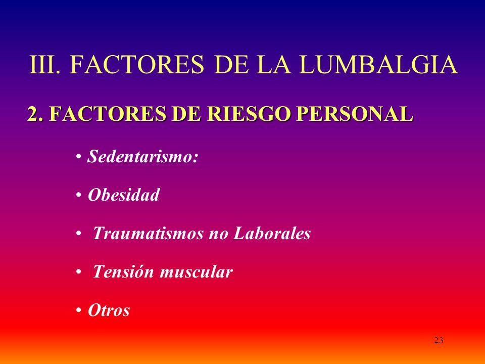 23 III. FACTORES DE LA LUMBALGIA 2. FACTORES DE RIESGO PERSONAL Sedentarismo: Obesidad Traumatismos no Laborales Tensión muscular Otros