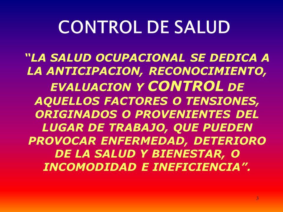 3 CONTROL DE SALUD LA SALUD OCUPACIONAL SE DEDICA A LA ANTICIPACION, RECONOCIMIENTO, EVALUACION Y CONTROL DE AQUELLOS FACTORES O TENSIONES, ORIGINADOS