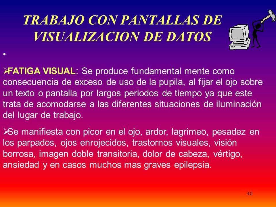 40 TRABAJO CON PANTALLAS DE VISUALIZACION DE DATOS FATIGA VISUAL: Se produce fundamental mente como consecuencia de exceso de uso de la pupila, al fij
