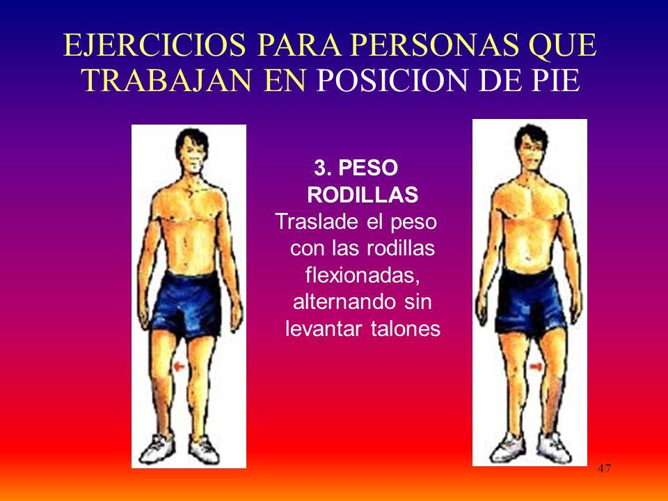47 3. PESO RODILLAS Traslade el peso con las rodillas flexionadas, alternando sin levantar talones EJERCICIOS PARA PERSONAS QUE TRABAJAN EN POSICION D