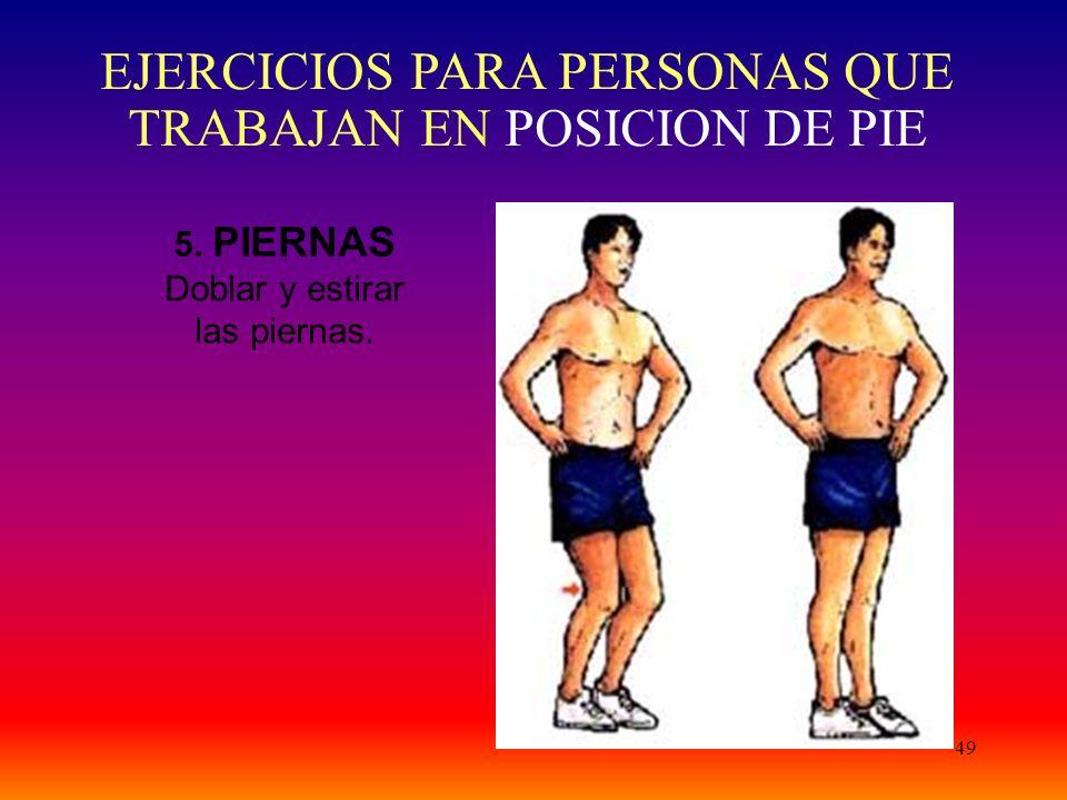 49 5. PIERNAS Doblar y estirar las piernas. EJERCICIOS PARA PERSONAS QUE TRABAJAN EN POSICION DE PIE