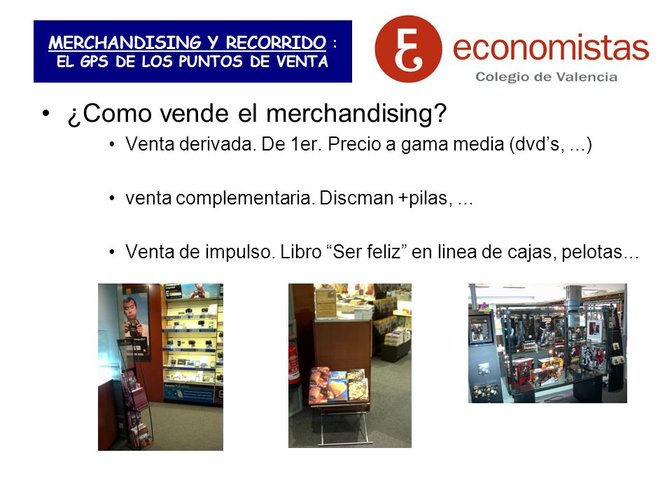 MERCHANDISING Y RECORRIDO : EL GPS DE LOS PUNTOS DE VENTA ¿Como vende el merchandising? Venta derivada. De 1er. Precio a gama media (dvds,...) venta c