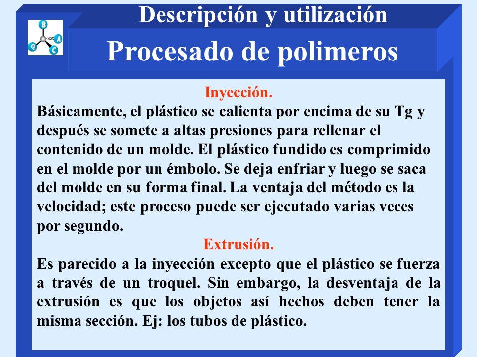 Procesado de polimeros Descripción y utilización Inyección. Básicamente, el plástico se calienta por encima de su Tg y después se somete a altas presi