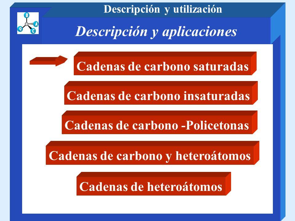 Descripción y aplicaciones Descripción y utilización Cadenas de carbono saturadas Cadenas de carbono insaturadas Cadenas de carbono -Policetonas Caden
