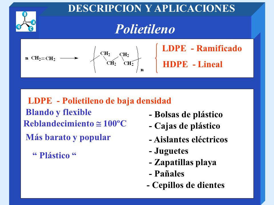 Polietileno DESCRIPCION Y APLICACIONES LDPE - Polietileno de baja densidad LDPE - Ramificado HDPE - Lineal Blando y flexible - Bolsas de plástico - Ca
