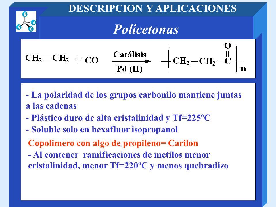 Policetonas DESCRIPCION Y APLICACIONES - Al contener ramificaciones de metilos menor cristalinidad, menor Tf=220ºC y menos quebradizo - La polaridad d