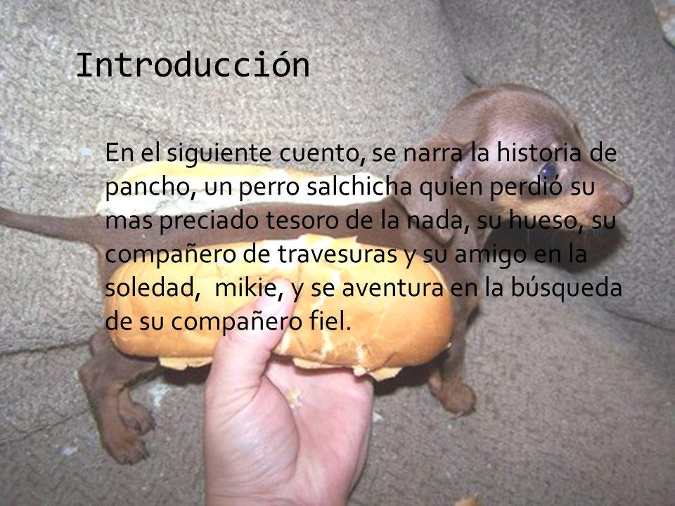 Introducción En el siguiente cuento, se narra la historia de pancho, un perro salchicha quien perdió su mas preciado tesoro de la nada, su hueso, su c