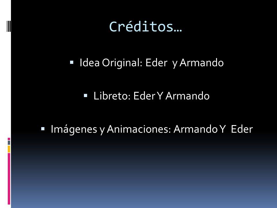 Créditos… Idea Original: Eder y Armando Libreto: Eder Y Armando Imágenes y Animaciones: Armando Y Eder