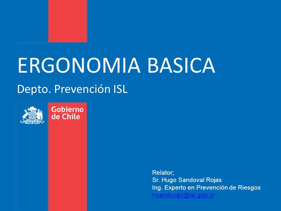 Depto. Prevención ISL ERGONOMIA BASICA Relator; Sr. Hugo Sandoval Rojas Ing. Experto en Prevención de Riesgos hsandovalr@isl.gob.cl