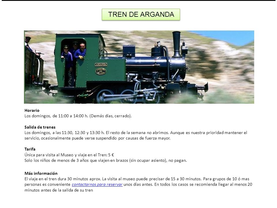 T TREN DE ARGANDA Horario Los domingos, de 11:00 a 14:00 h. (Demás días, cerrado). Salida de trenes Los domingos, a las 11:30, 12:30 y 13:30 h. El res