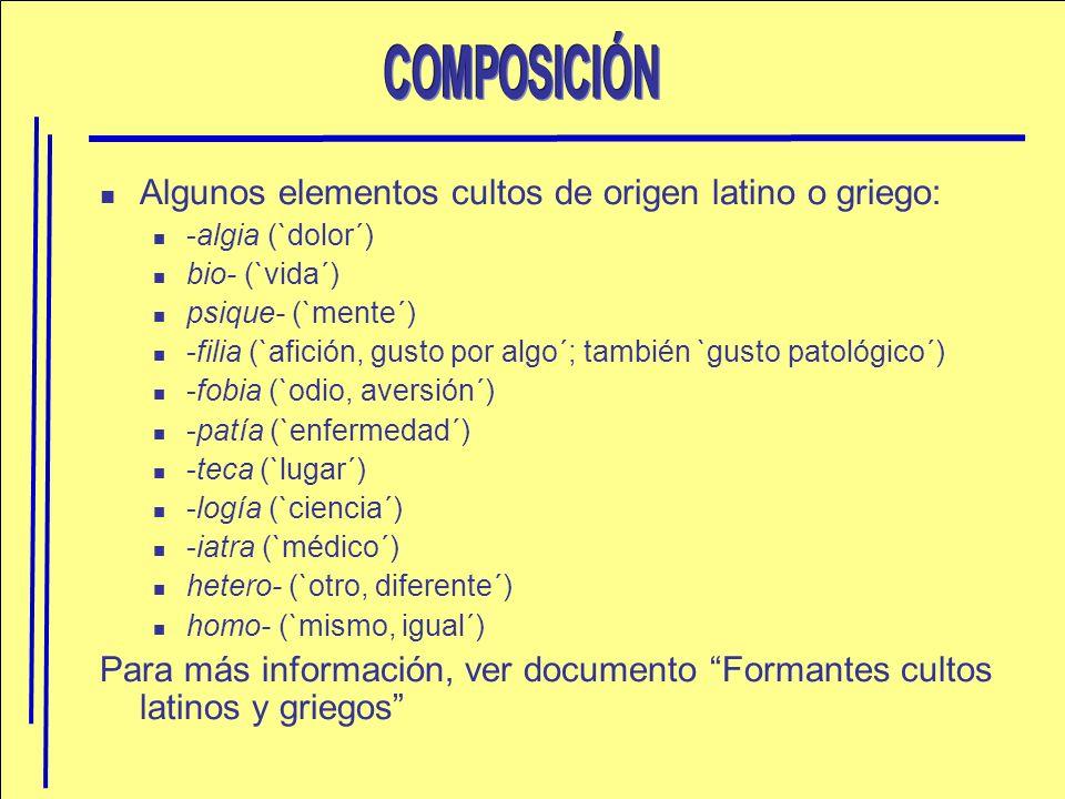 Algunos elementos cultos de origen latino o griego: -algia (`dolor´) bio- (`vida´) psique- (`mente´) -filia (`afición, gusto por algo´; también `gusto