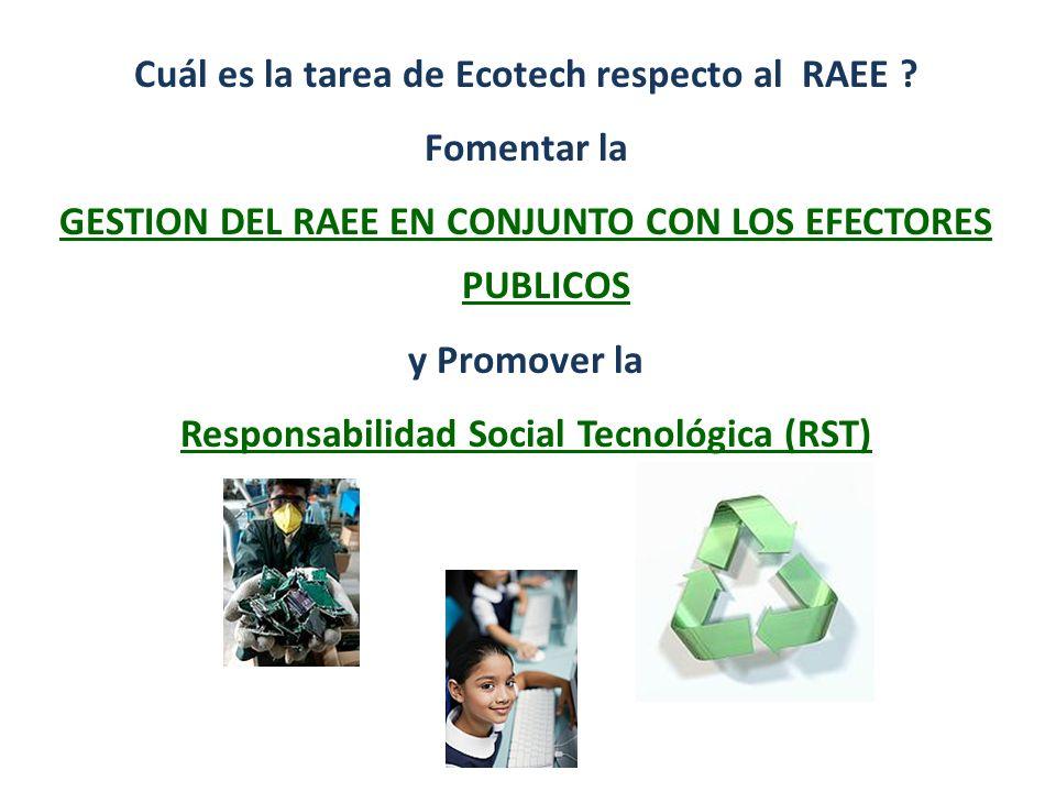 Cuál es la tarea de Ecotech respecto al RAEE ? Fomentar la GESTION DEL RAEE EN CONJUNTO CON LOS EFECTORES PUBLICOS y Promover la Responsabilidad Socia