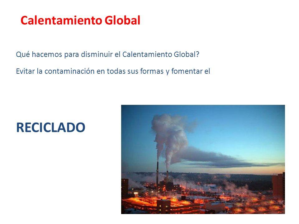 Qué hacemos para disminuir el Calentamiento Global? Evitar la contaminación en todas sus formas y fomentar el RECICLADO