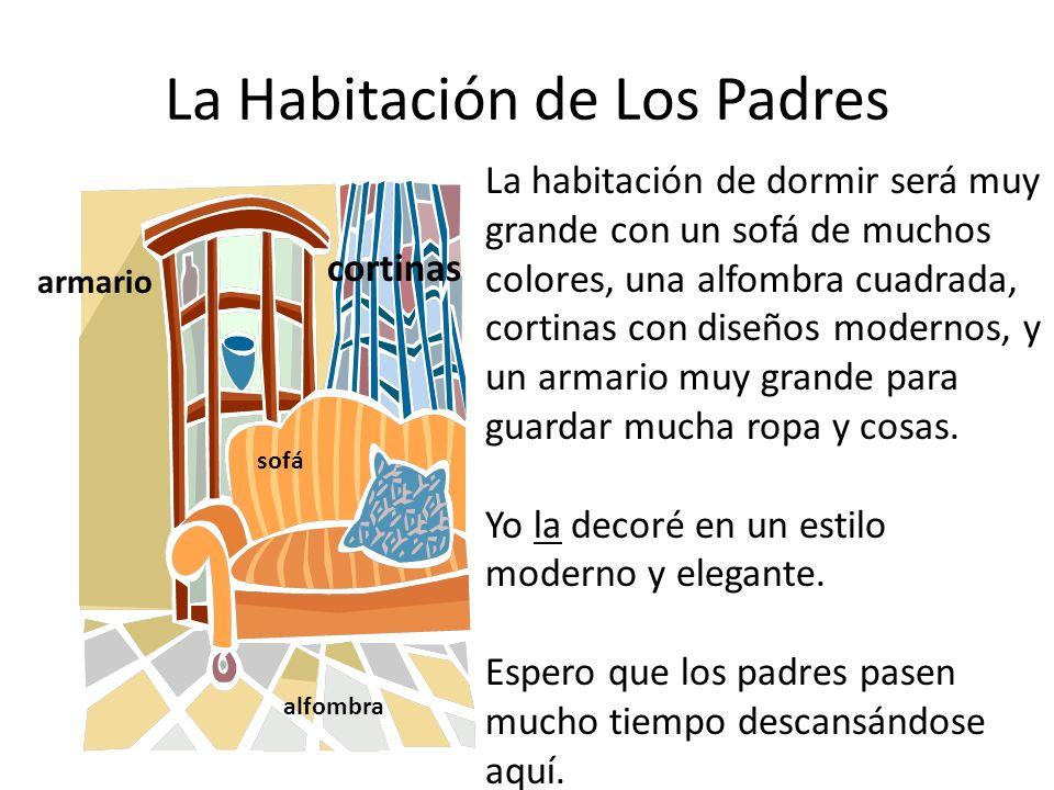 La Habitación de Los Padres La habitación de dormir será muy grande con un sofá de muchos colores, una alfombra cuadrada, cortinas con diseños modernos, y un armario muy grande para guardar mucha ropa y cosas.