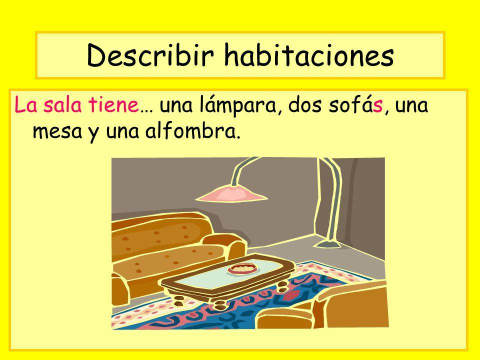 Describir habitaciones La sala tiene… una lámpara, dos sofás, una mesa y una alfombra.