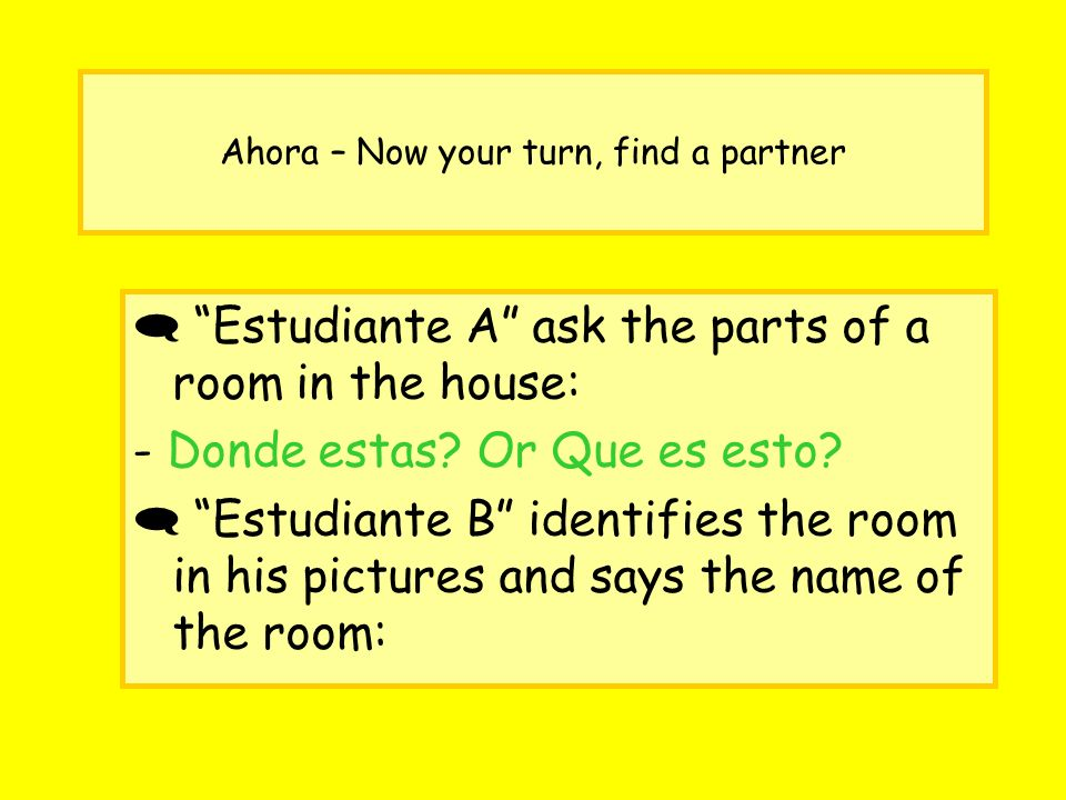 Ahora – Now your turn, find a partner Estudiante A ask the parts of a room in the house: - Donde estas.