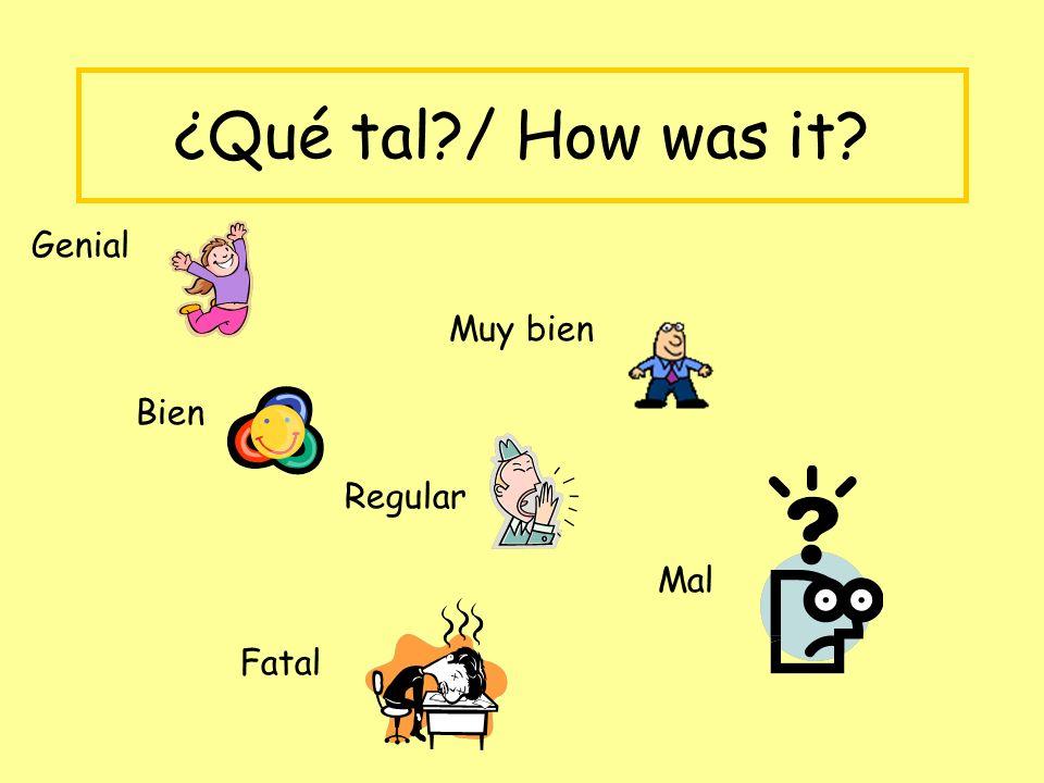 ¿Qué tal?/ How was it? Genial Muy bien Bien Regular Mal Fatal