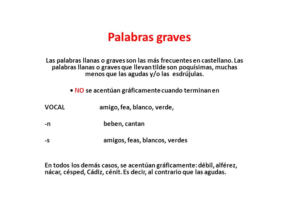 Palabras graves Las palabras llanas o graves son las más frecuentes en castellano. Las palabras llanas o graves que llevan tilde son poquísimas, mucha