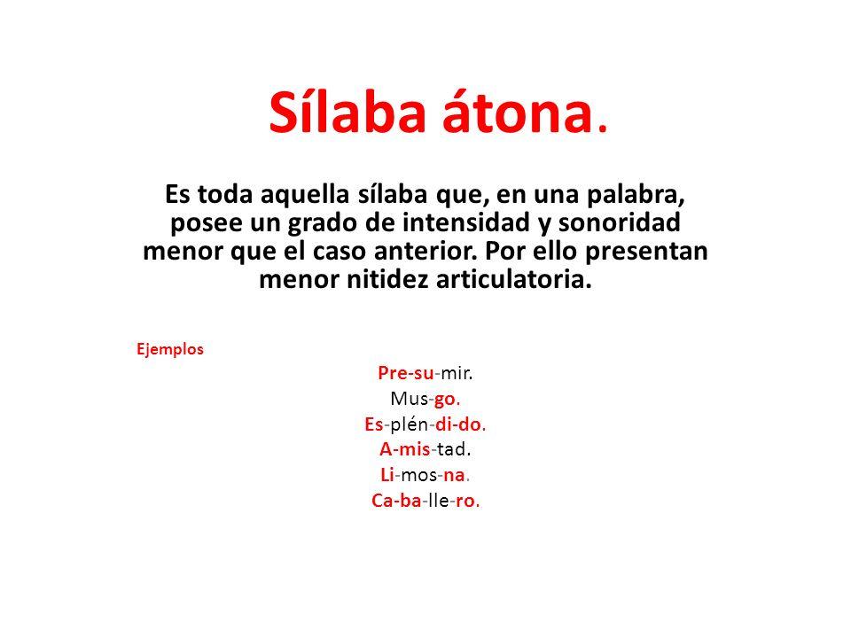 Sílaba átona. Es toda aquella sílaba que, en una palabra, posee un grado de intensidad y sonoridad menor que el caso anterior. Por ello presentan meno