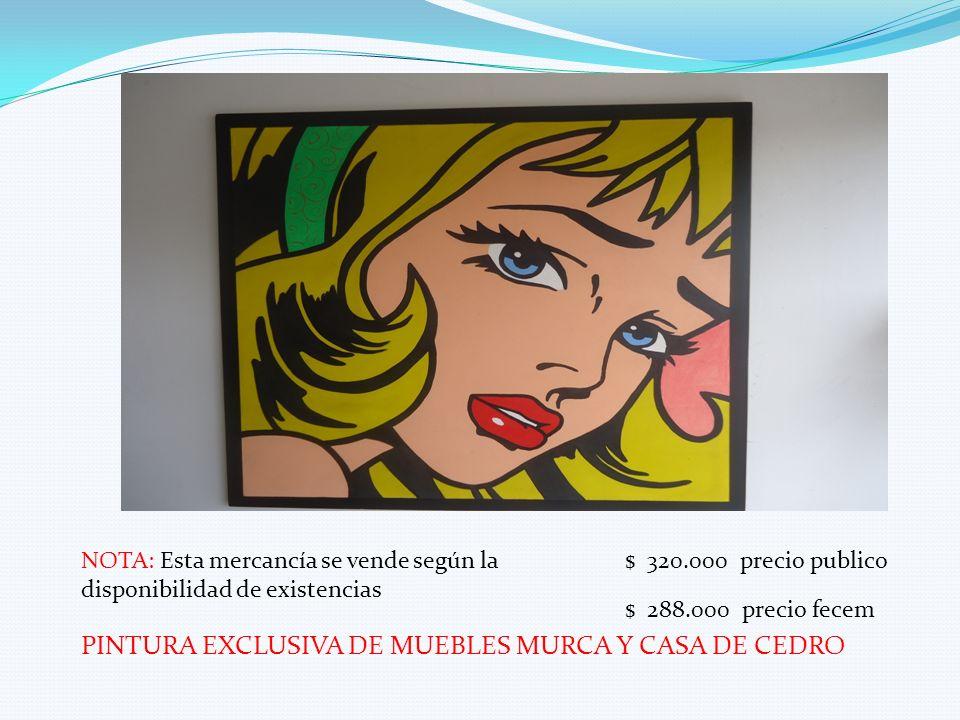 PINTURA EXCLUSIVA DE MUEBLES MURCA Y CASA DE CEDRO NOTA: Esta mercancía se vende según la disponibilidad de existencias $ 320.000 precio publico $ 288