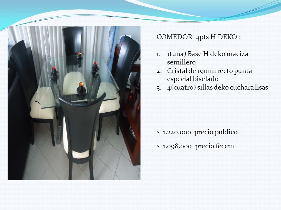COMEDOR 4pts H DEKO : 1.1(una) Base H deko maciza semillero 2.Cristal de 19mm recto punta especial biselado 3.4(cuatro) sillas deko cuchara lisas $ 1.