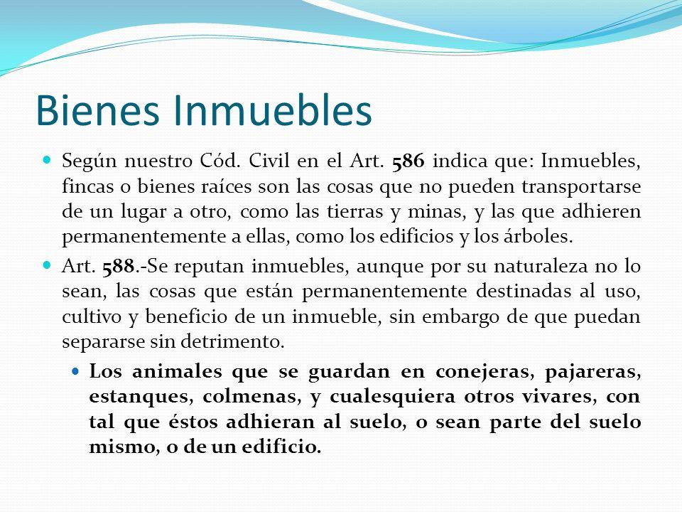 Bienes Inmuebles Según nuestro Cód. Civil en el Art. 586 indica que: Inmuebles, fincas o bienes raíces son las cosas que no pueden transportarse de un