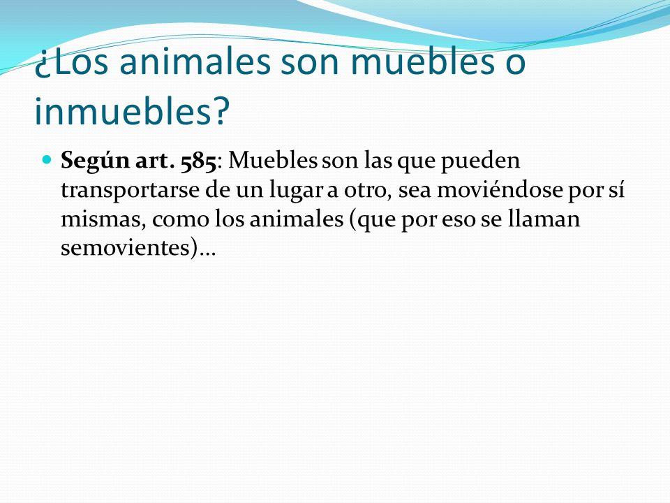 ¿Los animales son muebles o inmuebles? Según art. 585: Muebles son las que pueden transportarse de un lugar a otro, sea moviéndose por sí mismas, como