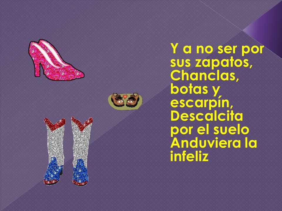 Y a no ser por sus zapatos, Chanclas, botas y escarpín, Descalcita por el suelo Anduviera la infeliz